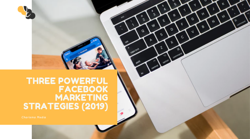 Three Powerful Facebook Marketing Strategies (2019)