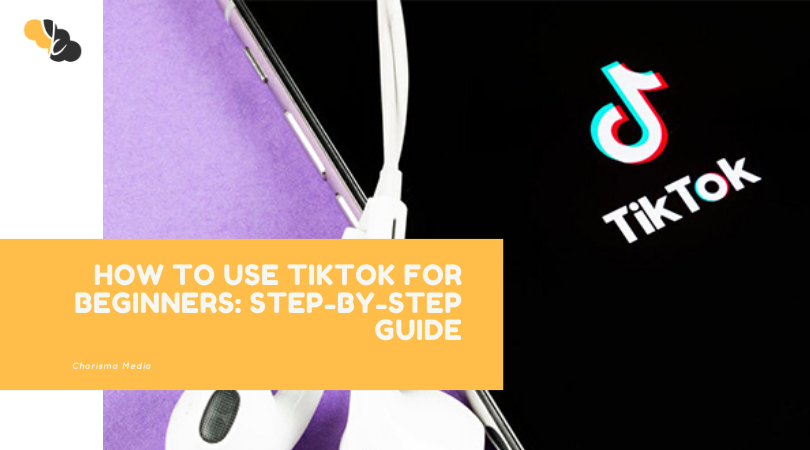 HOW TO USE TIKTOK FOR BEGINNERS: STEP-BY-STEP GUIDE