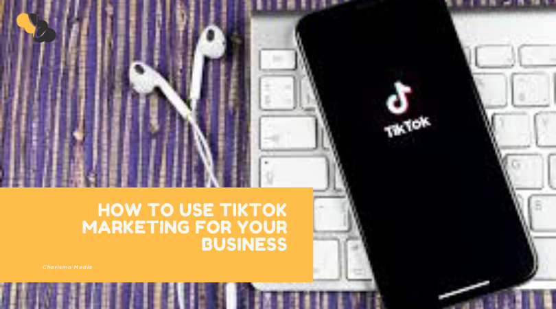 HOW TO USE TIKTOK MARKETING FOR YOUR BUSINESS